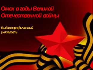 Омск в годы Великой Отечественной войны Библиографический указатель