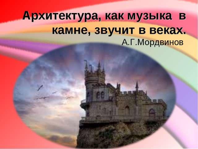 Архитектура, какмузыка в камне, звучит в веках. А.Г.Мордвинов