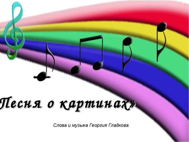 Слова и музыка Георгия Гладкова «Песня о картинах»