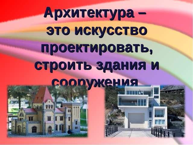 Архитектура – это искусство проектировать, строить здания и сооружения