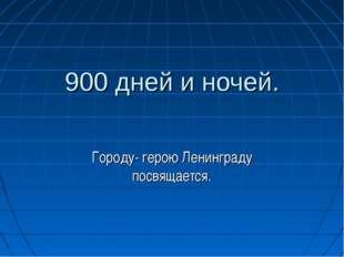 900 дней и ночей. Городу- герою Ленинграду посвящается.