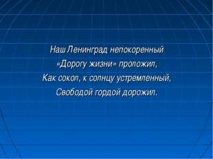 Наш Ленинград непокоренный «Дорогу жизни» проложил, Как сокол, к солнцу устре