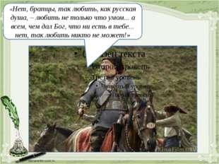 «Нет, братцы, так любить, как русская душа, – любить не только что умом... а