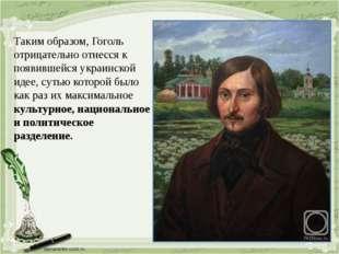 Таким образом, Гоголь отрицательно отнесся к появившейся украинской идее, сут