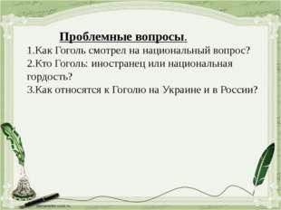 Проблемные вопросы. 1.Как Гоголь смотрел на национальный вопрос? 2.Кто Гогол