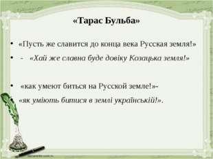 «Тарас Бульба» «Пусть же славится до конца века Русская земля!» - «Хай же сла