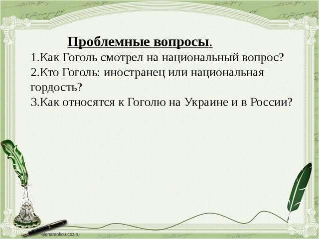 Проблемные вопросы. 1.Как Гоголь смотрел на национальный вопрос? 2.Кто Гогол...