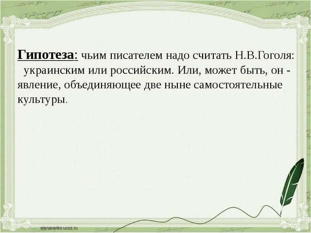 Гипотеза: чьим писателем надо считать Н.В.Гоголя: украинским или российским....