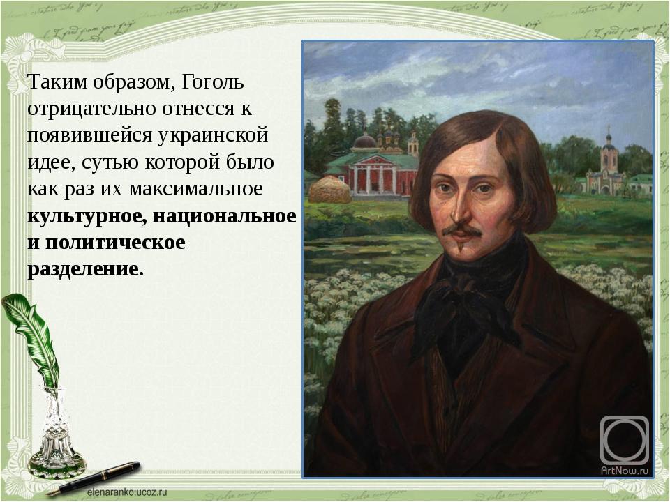 Таким образом, Гоголь отрицательно отнесся к появившейся украинской идее, сут...
