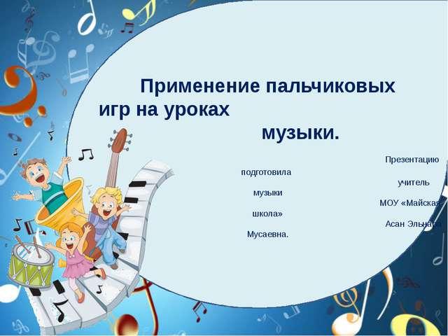 Применение пальчиковых игр на уроках музыки. Презентацию подготовила учитель...