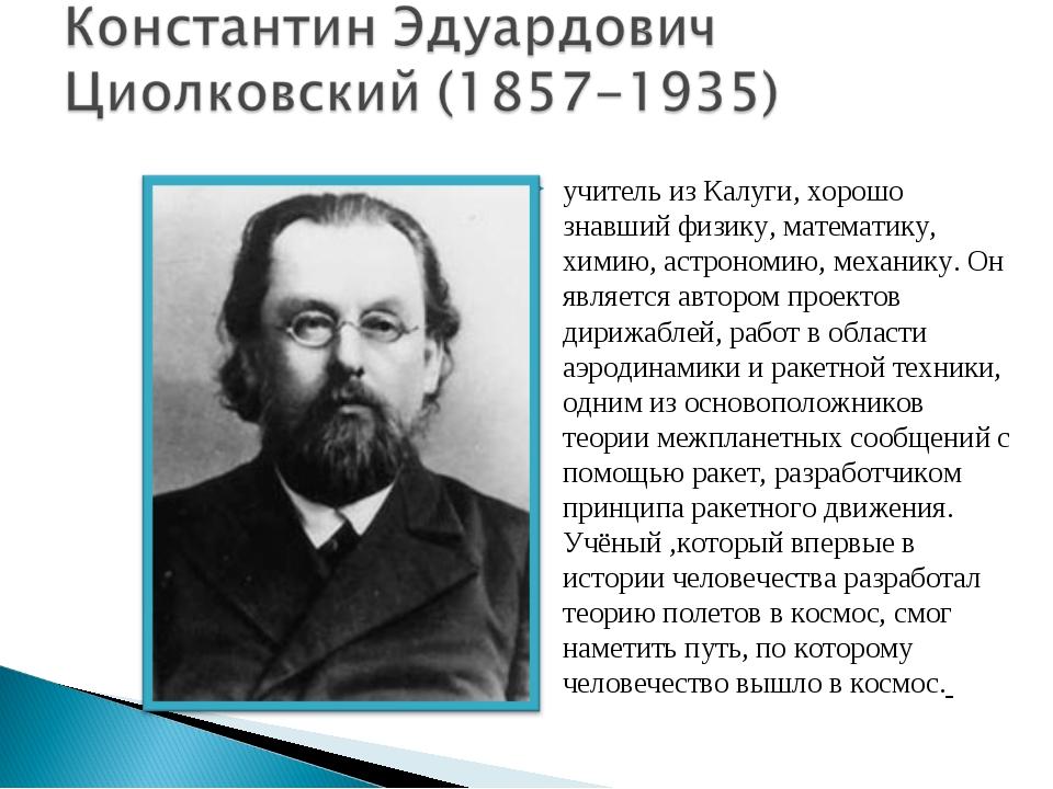 учитель из Калуги, хорошо знавший физику, математику, химию, астрономию, меха...
