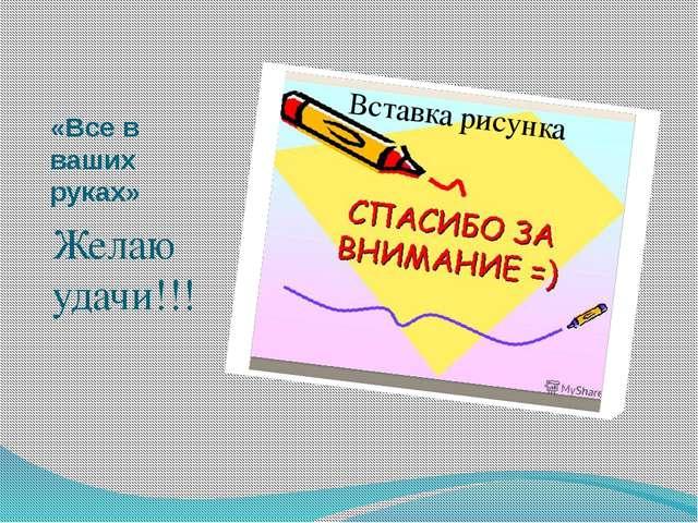«Все в ваших руках» Желаю удачи!!!