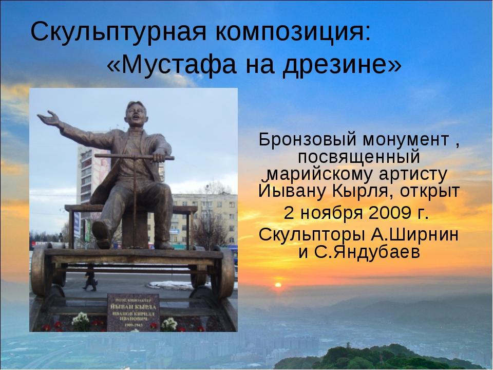 Скульптурная композиция: «Мустафа на дрезине» Бронзовый монумент , посвященны...