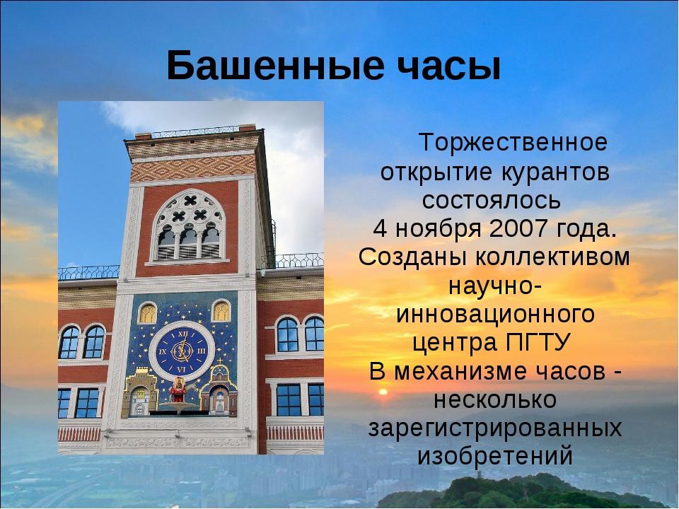 Башенные часы Торжественное открытие курантов состоялось 4 ноября 2007 года....
