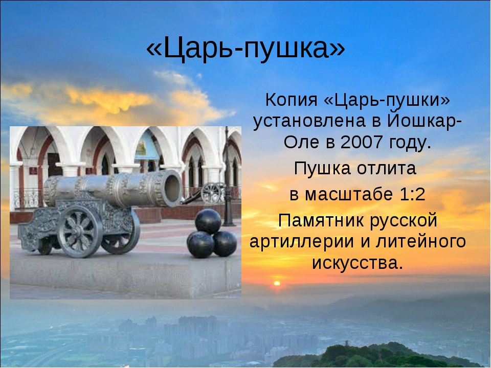 «Царь-пушка» Копия «Царь-пушки» установлена в Йошкар-Оле в 2007 году. Пушка о...