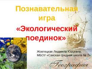 Познавательная игра «Экологический поединок» Жовтецкая Людмила Юрьевна, МБОУ