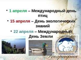 1 апреля – Международный день птиц 15 апреля – День экологических знаний 22