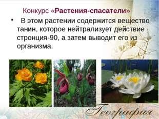 Конкурс «Растения-спасатели» В этом растении содержится вещество танин, кото