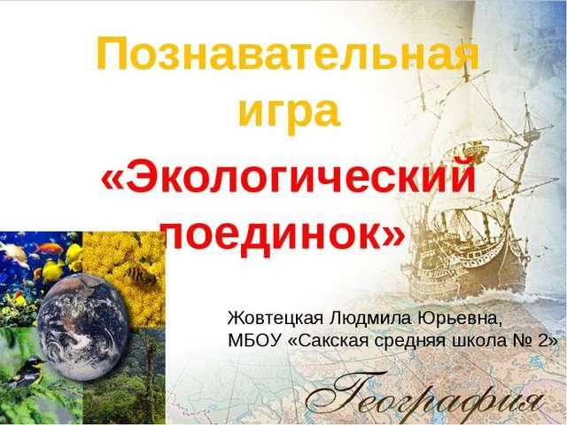 Познавательная игра «Экологический поединок» Жовтецкая Людмила Юрьевна, МБОУ...