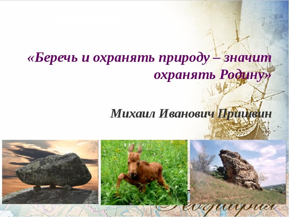 «Беречь и охранять природу – значит охранять Родину» Михаил Иванович Пришвин