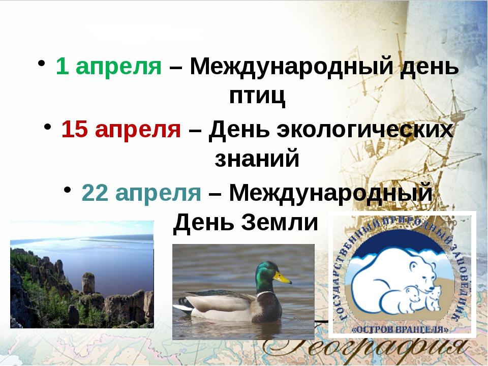 1 апреля – Международный день птиц 15 апреля – День экологических знаний 22...