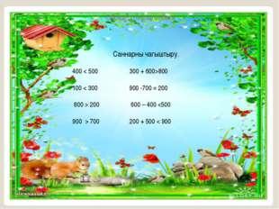 Саннарны чагыштыру. 400 < 500 300 + 600>800 100 < 300 900 -700 = 200 600 > 20