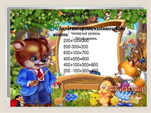 Җ Аңлатмаларның кыйммәтләрен исәплә. 200+100=300 500-300=200 600+100=700 400+...