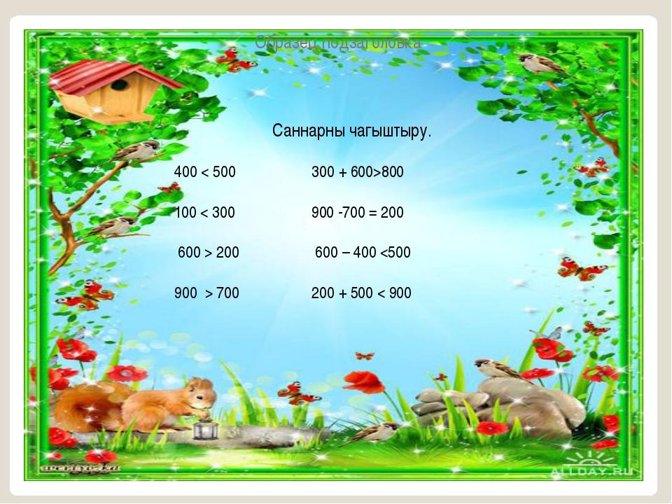 Саннарны чагыштыру. 400 < 500 300 + 600>800 100 < 300 900 -700 = 200 600 > 20...
