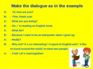 Make the dialogue as in the example A: - Hi, how are you? B: - Fine, thank yo