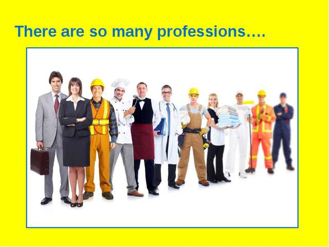 There are so many professions….