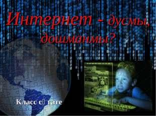 Интернет - дусмы, дошманмы? Класс сәгате
