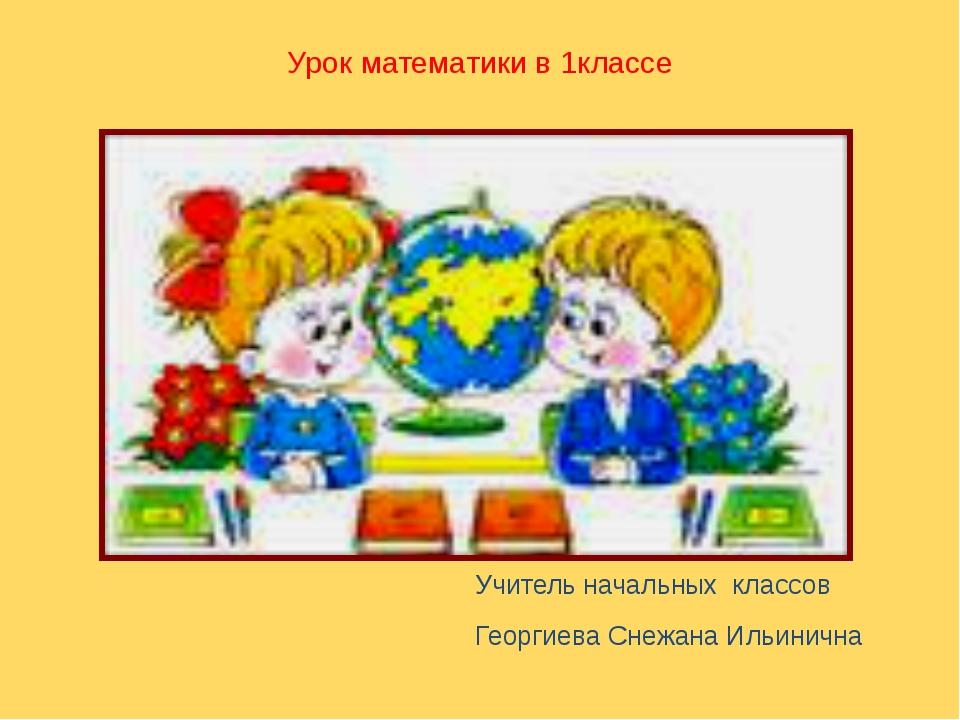 Урок математики в 1классе Учитель начальных классов Георгиева Снежана Ильинична