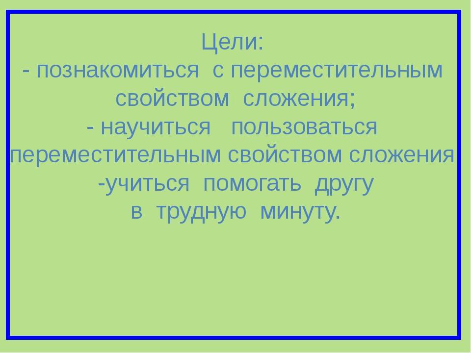 Цели: - познакомиться с переместительным свойством сложения; - научиться поль...
