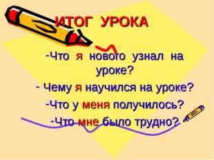ИТОГ УРОКА Что я нового узнал на уроке? Чему я научился на уроке? Что у меня