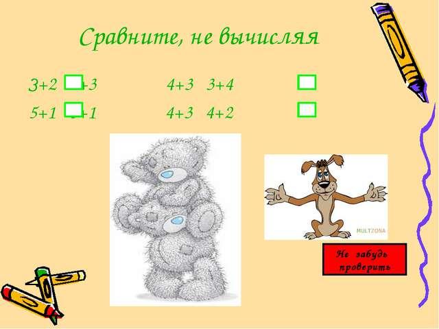 Сравните, не вычисляя З+2 2+3 4+3 3+4 5+1 6+1 4+3 4+2 Не забудь проверить