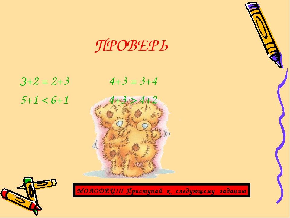 ПРОВЕРЬ З+2 = 2+3 4+3 = 3+4 5+1 < 6+1 4+3 > 4+2 МОЛОДЕЦ!!! Приступай к следую...