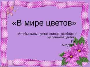«В мире цветов» «Чтобы жить, нужно солнце, свобода и маленький цветок» Г.Х.