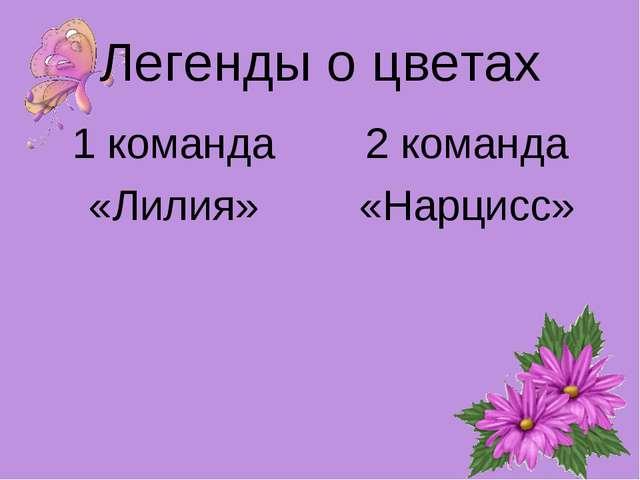 Легенды о цветах 1 команда «Лилия» 2 команда «Нарцисс»