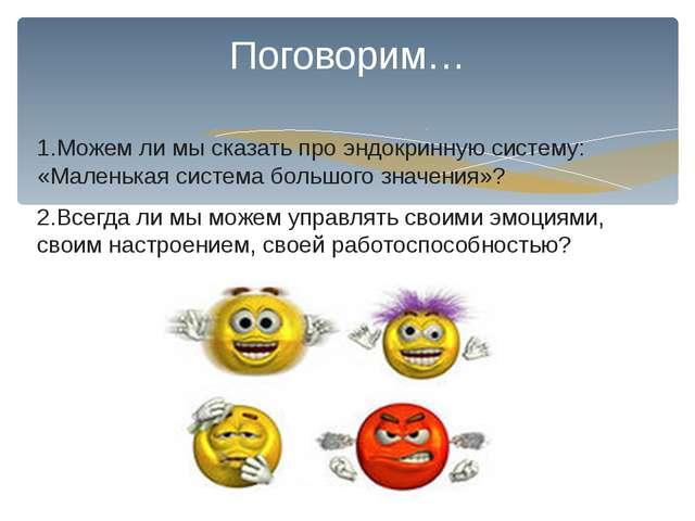 1.Можем ли мы сказать про эндокринную систему: «Маленькая система большого зн...
