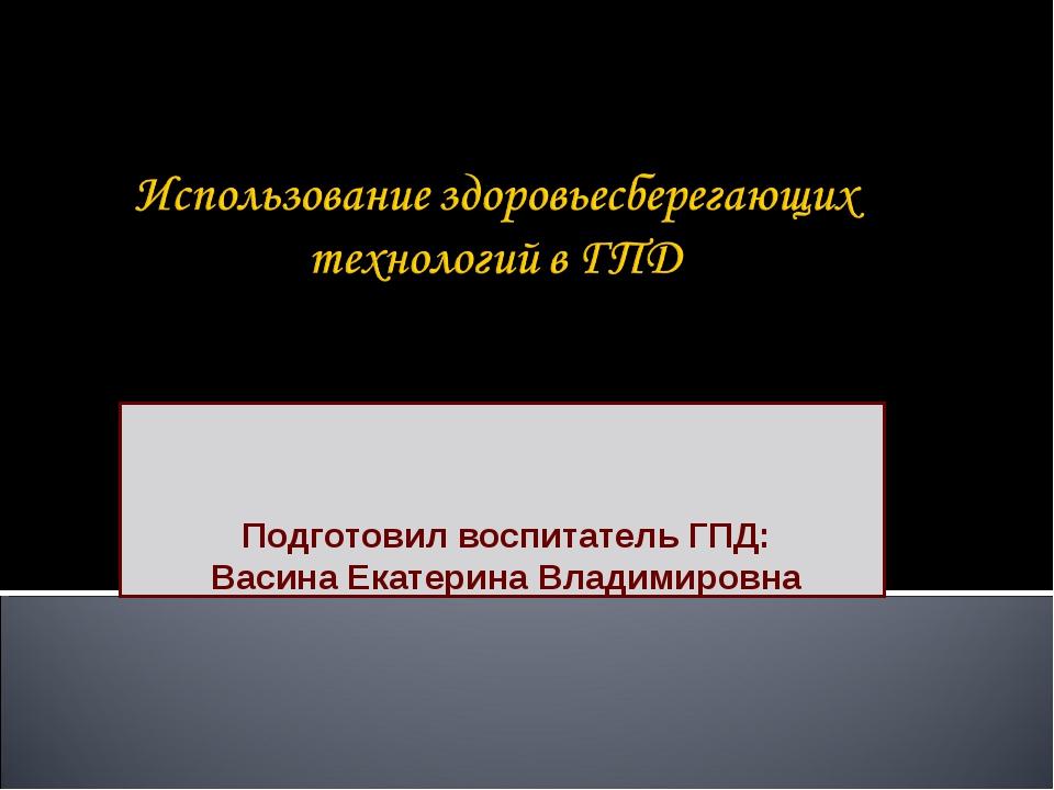 Подготовил воспитатель ГПД: Васина Екатерина Владимировна