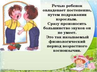 Речью ребенок овладевает постепенно, путем подражания взрослым. Сразу произно