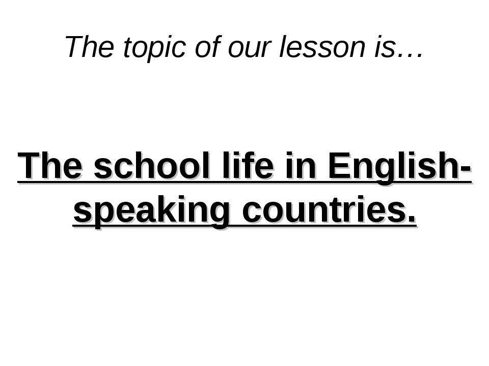 The topic of our lesson is… The school life in English-speaking countries.