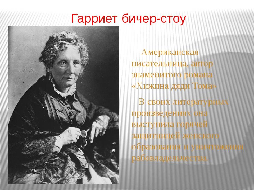 Гарриет бичер-стоу Американская писательница, автор знаменитого романа «Хижин...