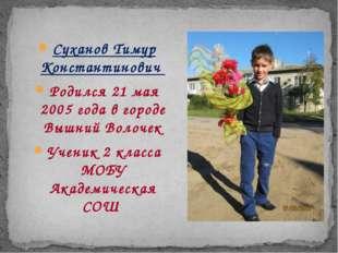 Суханов Тимур Константинович Родился 21 мая 2005 года в городе Вышний Волоче