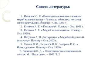 Список литературы: 1. Иванова Ю. Я. «Йочасадыште икшыве – влакым марий калыкы