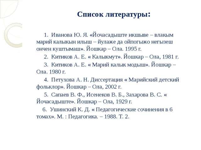 Список литературы: 1. Иванова Ю. Я. «Йочасадыште икшыве – влакым марий калыкы...