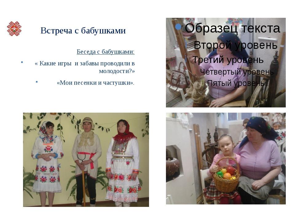 Встреча с бабушками Беседа с бабушками: « Какие игры и забавы проводили в мо...