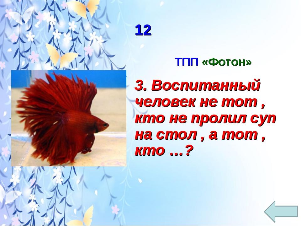 12 ТПП «Фотон» 3. Воспитанный человек не тот , кто не пролил суп на стол , а...