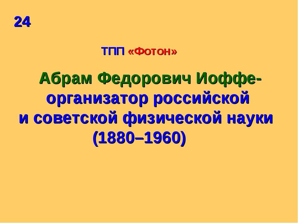 24 ТПП «Фотон» Абрам Федорович Иоффе- организатор российской и советской физи...