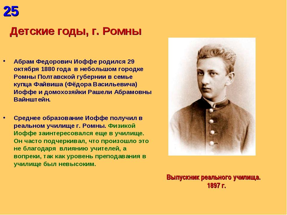25 Детские годы, г. Ромны Абрам Федорович Иоффе родился 29 октября 1880 года...
